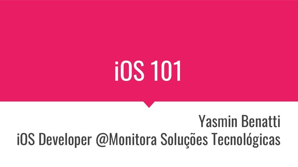 iOS 101 Yasmin Benatti iOS Developer @Monitora ...
