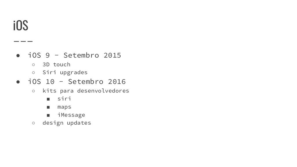 iOS ● iOS 9 - Setembro 2015 ○ 3D touch ○ Siri u...