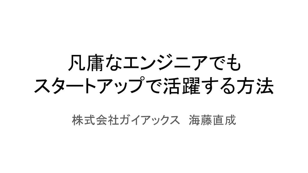 凡庸なエンジニアでも スタートアップで活躍する方法 株式会社ガイアックス 海藤直成