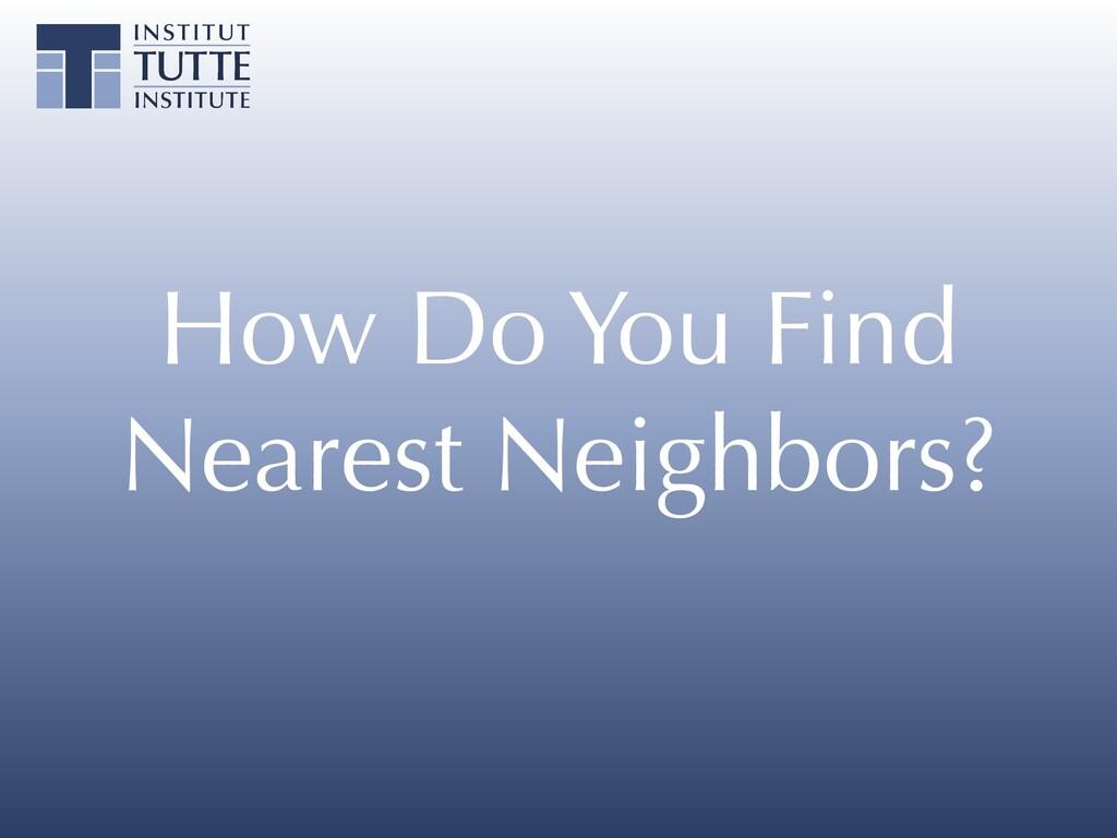 How Do You Find Nearest Neighbors?