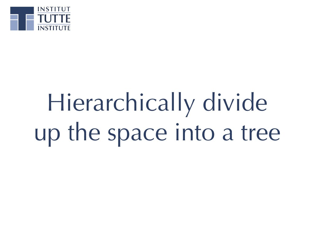 Hierarchically divide up the space into a tree