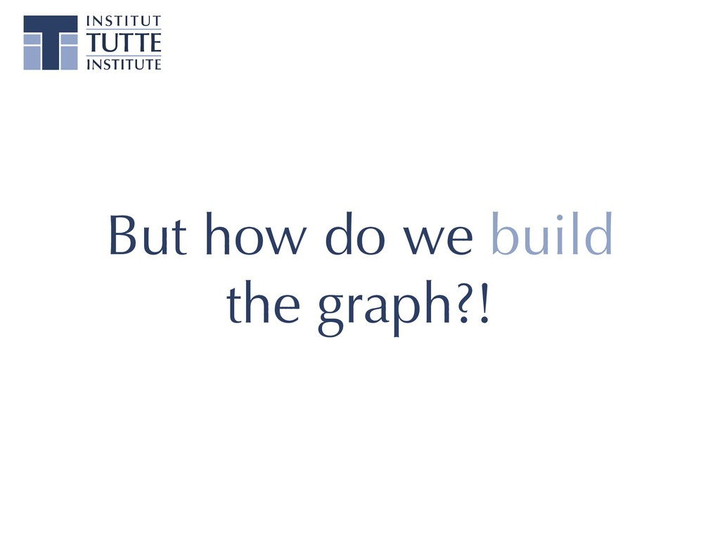 But how do we build the graph?!