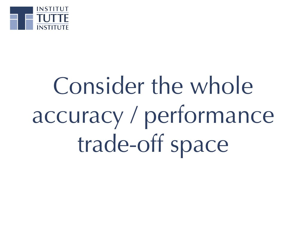 Consider the whole accuracy / performance   tra...