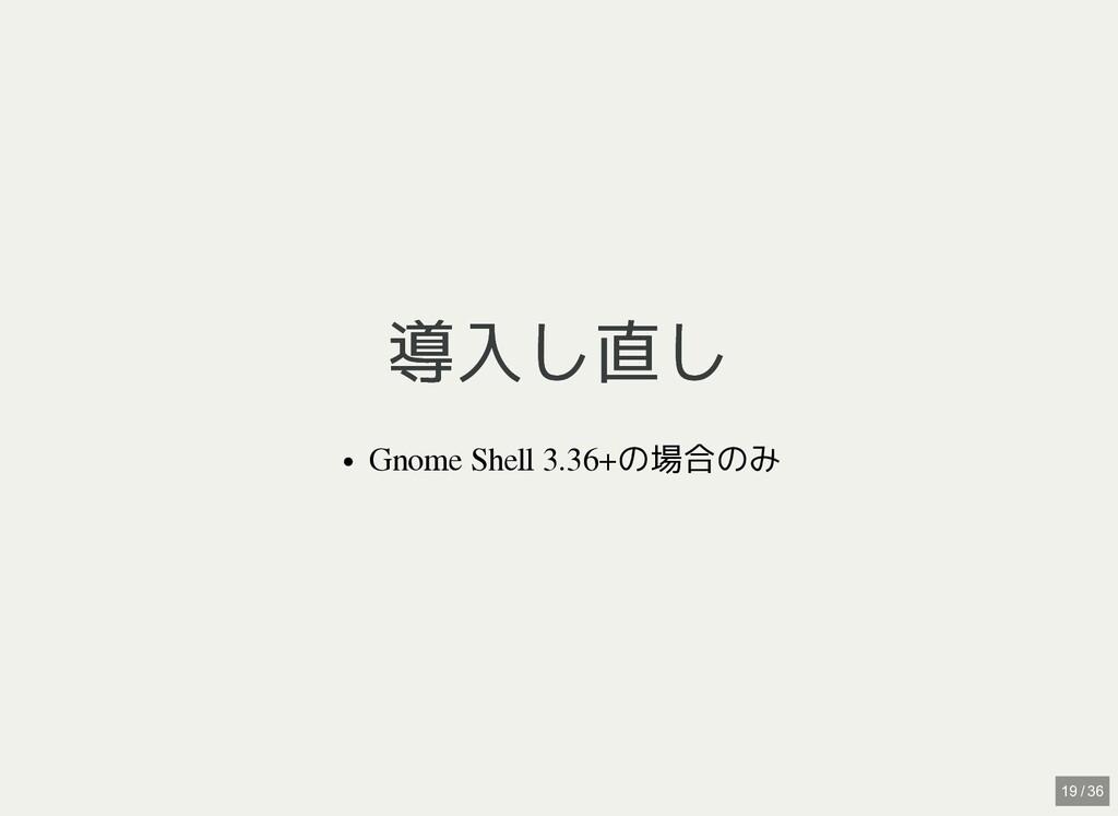 / 導入し直し 導入し直し Gnome Shell 3.36+の場合のみ 19 / 36