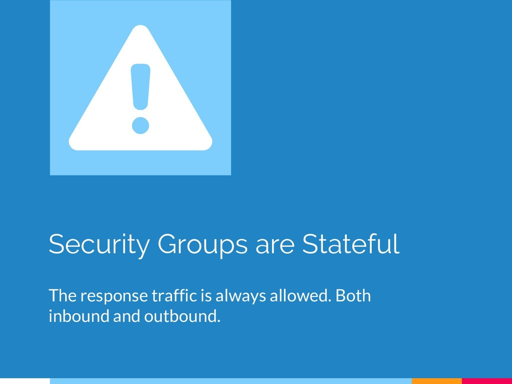 Security Groups are Stateful The response traff...