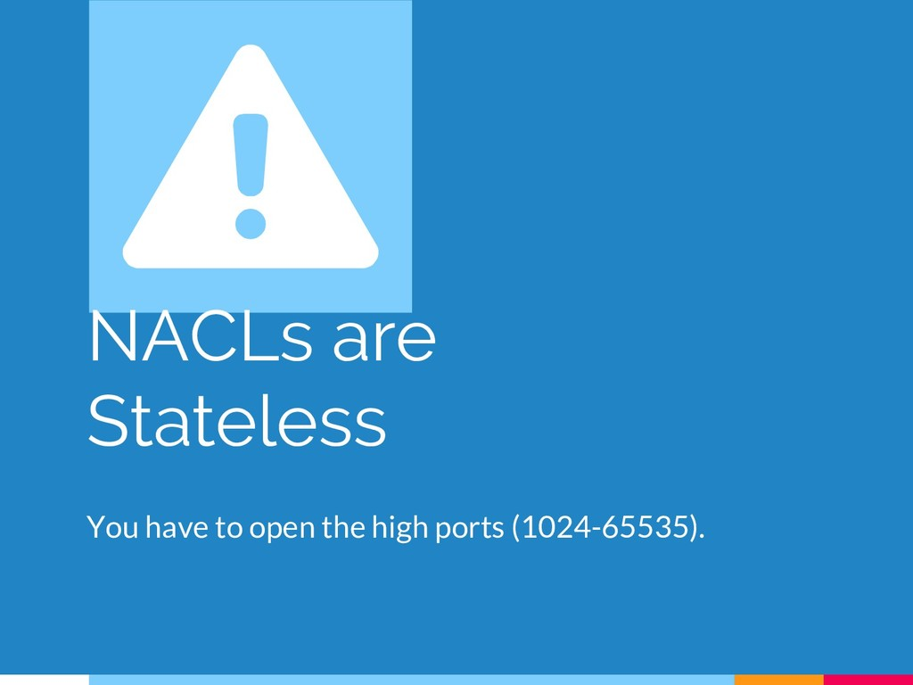 NACLs are Stateless You have to open the high p...