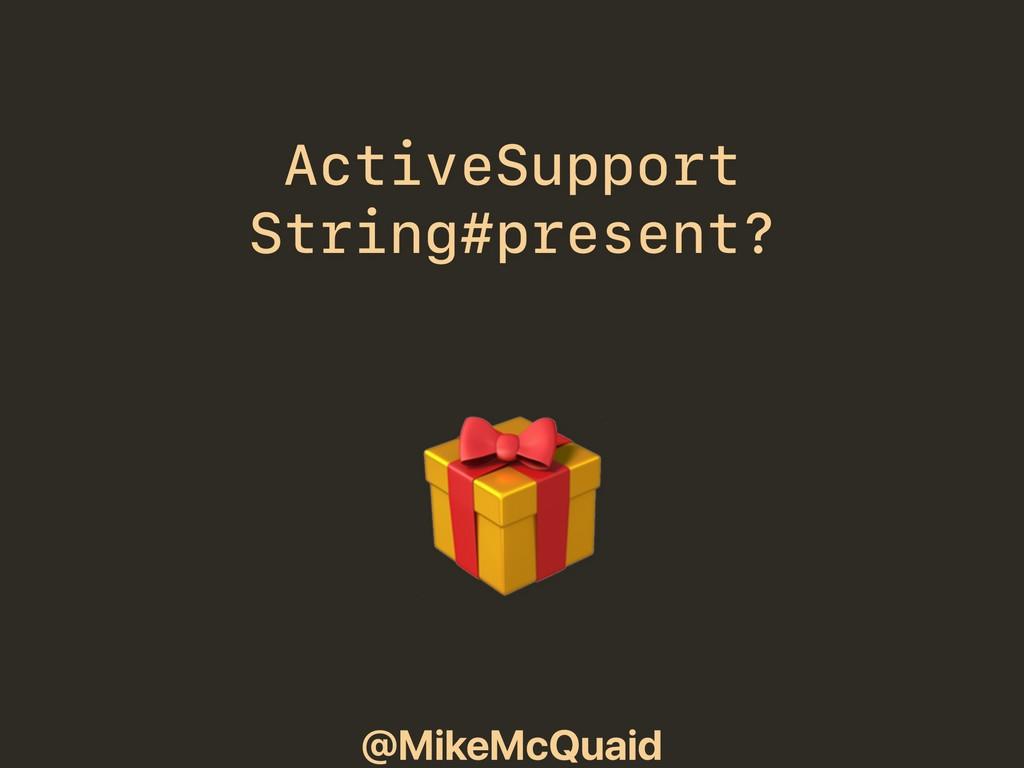 @MikeMcQuaid ActiveSupport String#present?