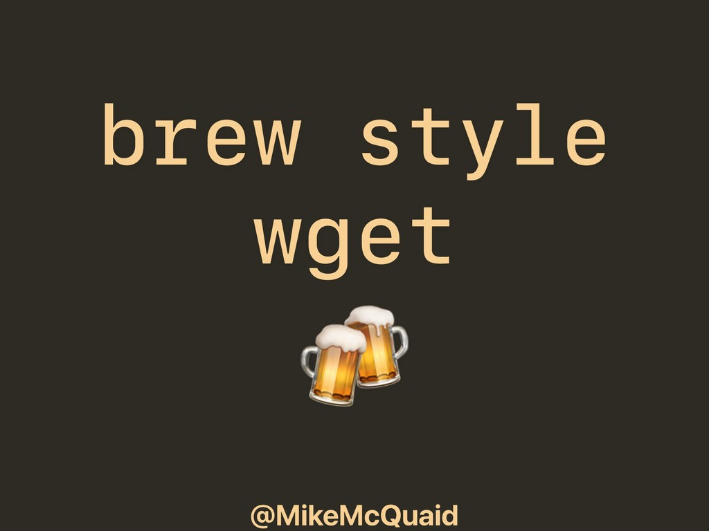 @MikeMcQuaid brew style wget