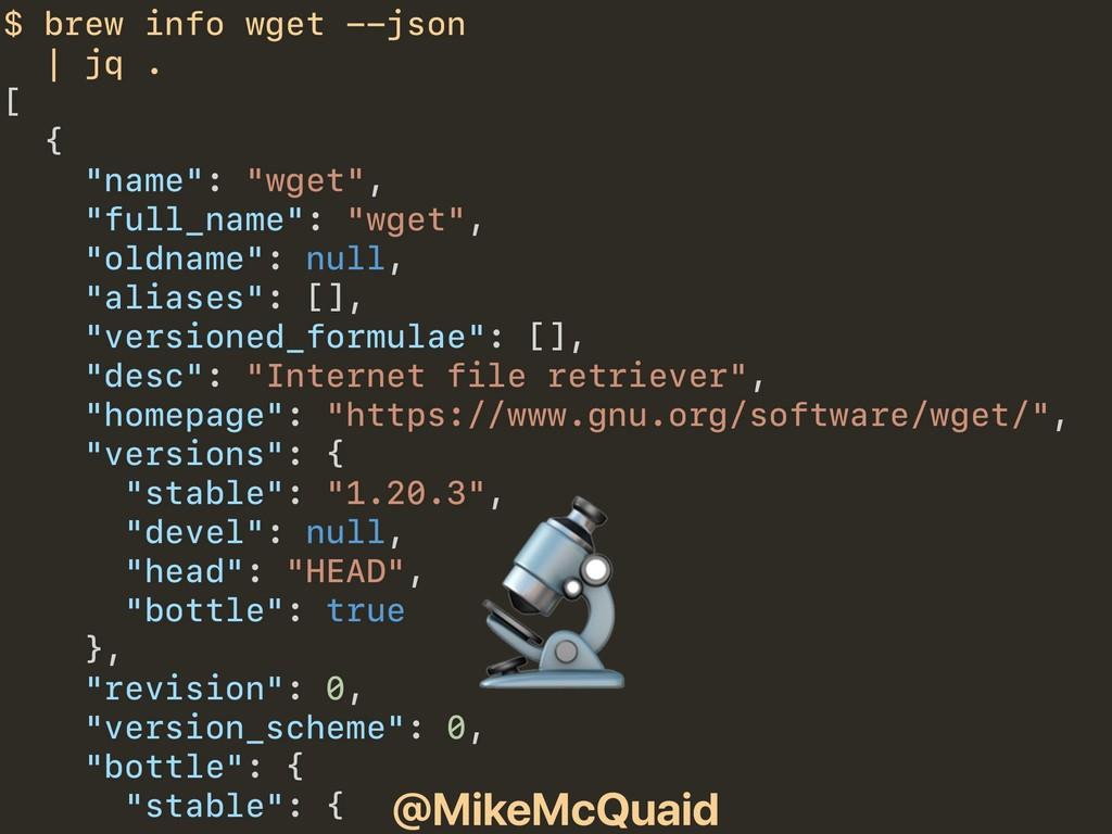 @MikeMcQuaid $ brew info wget --json | jq . [ {...