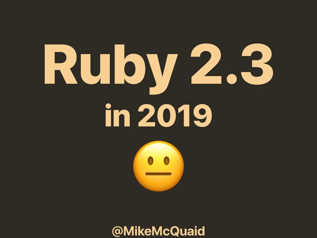 @MikeMcQuaid Ruby 2.3 in 2019