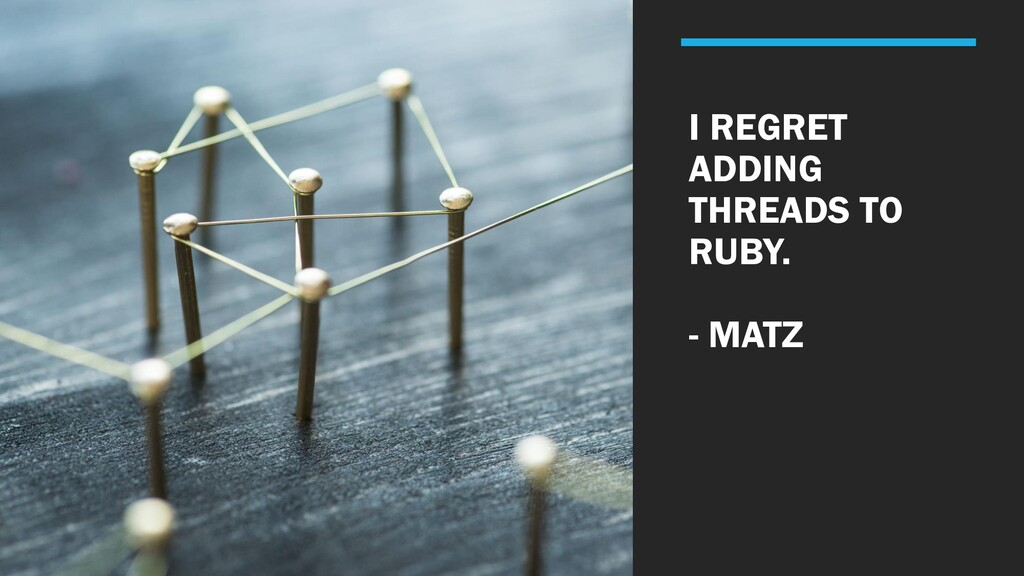I REGRET ADDING THREADS TO RUBY. - MATZ