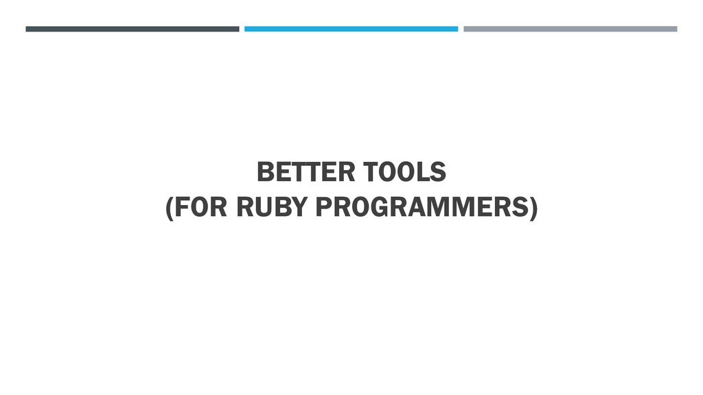 BETTER TOOLS (FOR RUBY PROGRAMMERS)