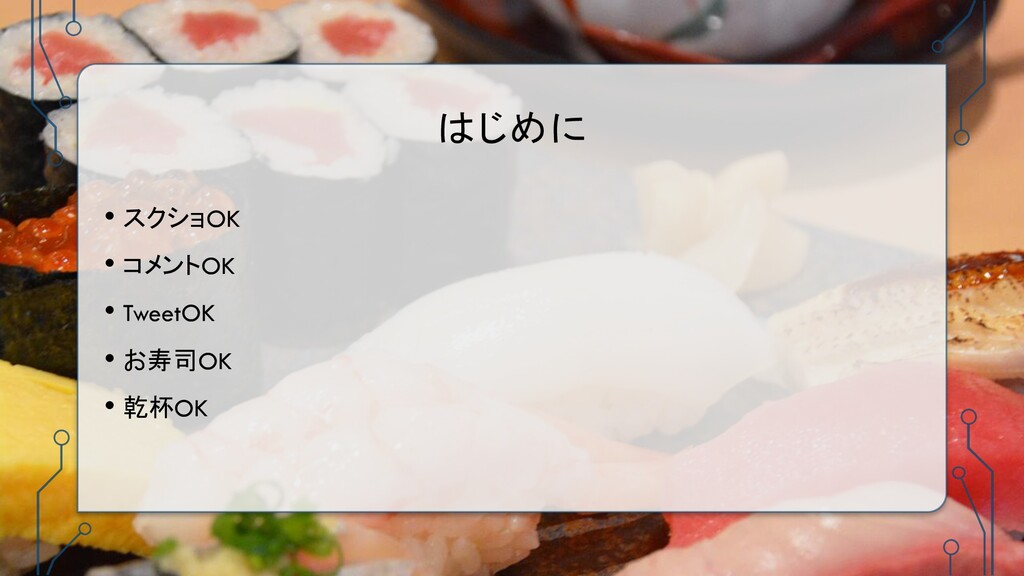 はじめに • スクショOK • コメントOK • TweetOK • お寿司OK • 乾杯OK