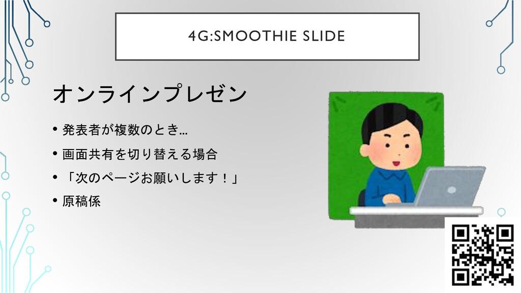4G:SMOOTHIE SLIDE オンラインプレゼン • 発表者が複数のとき... • 画面...
