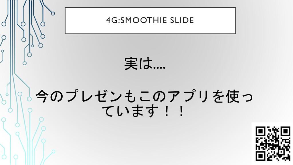 実は.... 今のプレゼンもこのアプリを使っ ています!! 4G:SMOOTHIE SLIDE