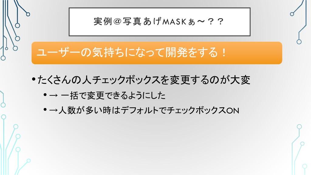 実例@写真あげMASKぁ〜?? •たくさんの人チェックボックスを変更するのが大変 • → 一括...