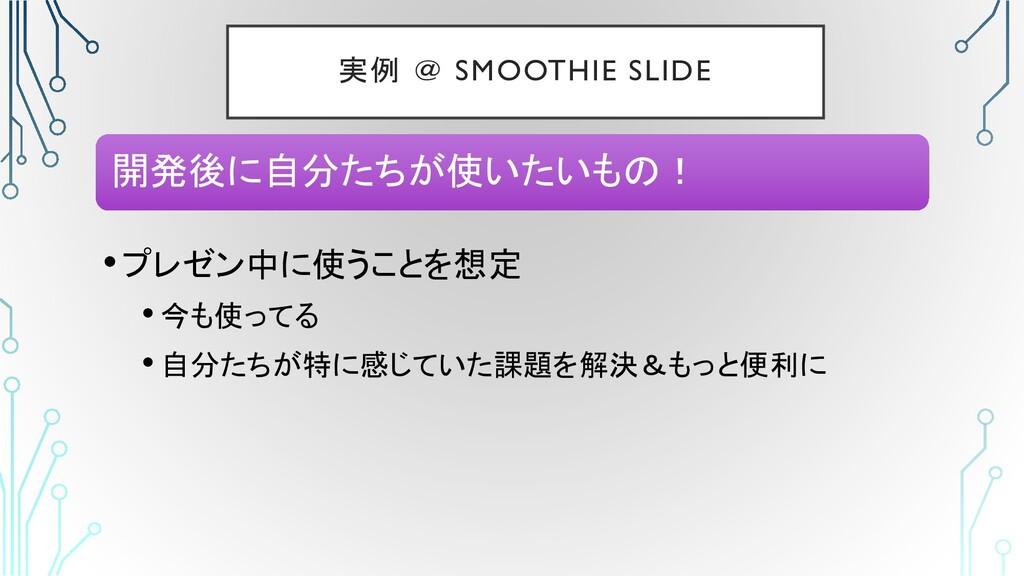 実例 @ SMOOTHIE SLIDE •プレゼン中に使うことを想定 • 今も使ってる • 自...