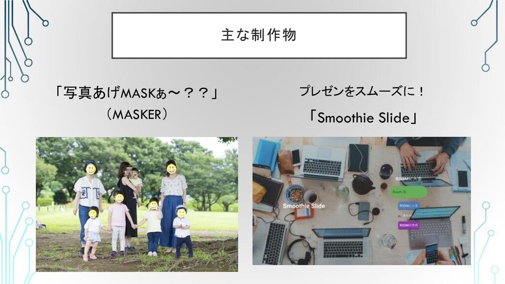 主な制作物 「写真あげMASKぁ〜??」 (MASKER) プレゼンをスムーズに! 「Smoo...