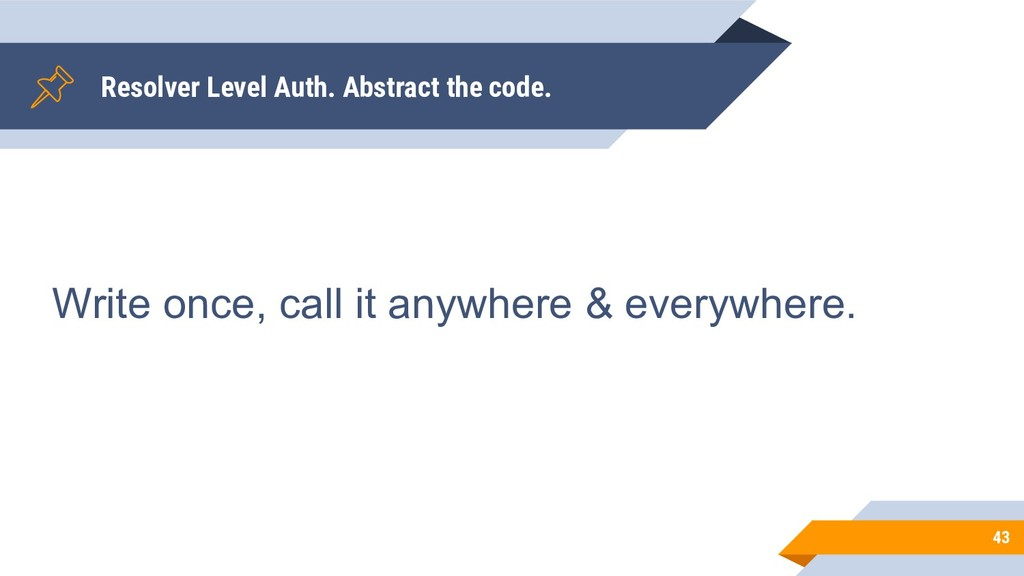 Resolver Level Auth. Abstract the code. 43 Writ...