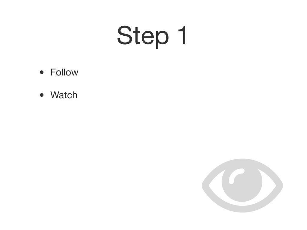 Step 1 • Follow • Watch