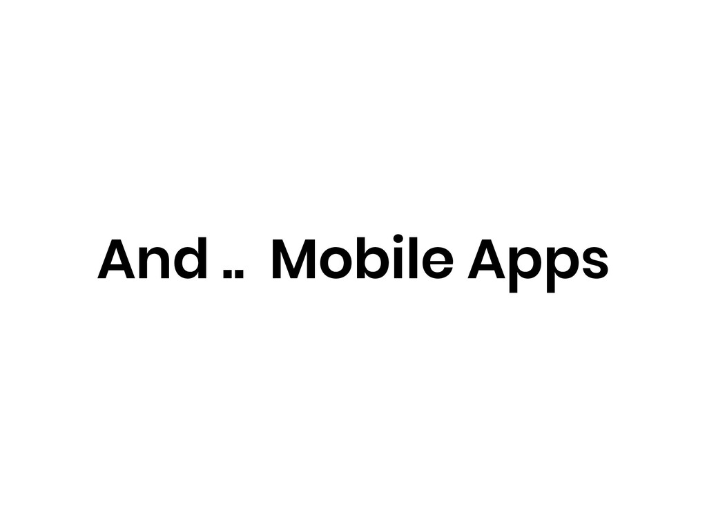 And .. Mobile Apps