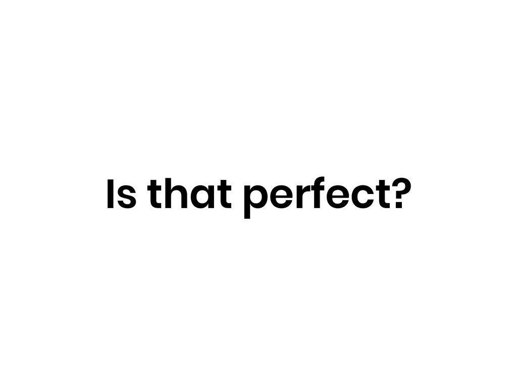 Is that perfect?