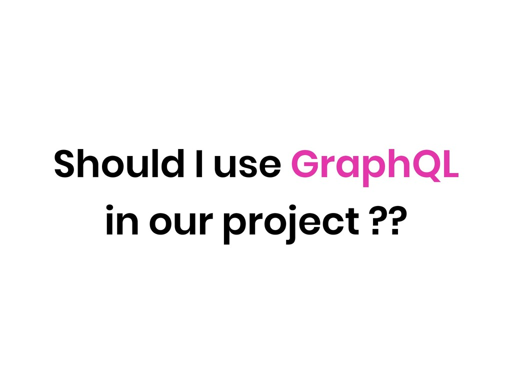 Should I use GraphQL in our project ??