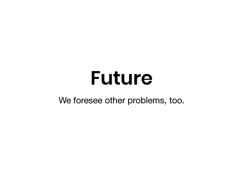 Future We foresee other problems, too.