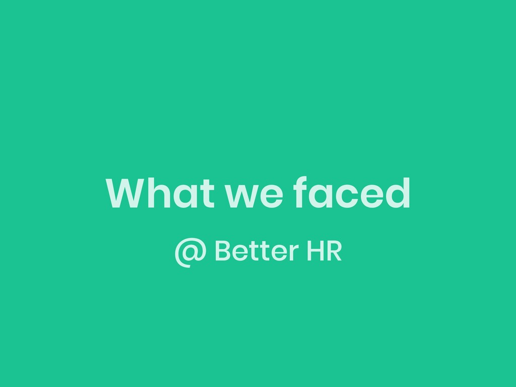 What we faced @ Better HR