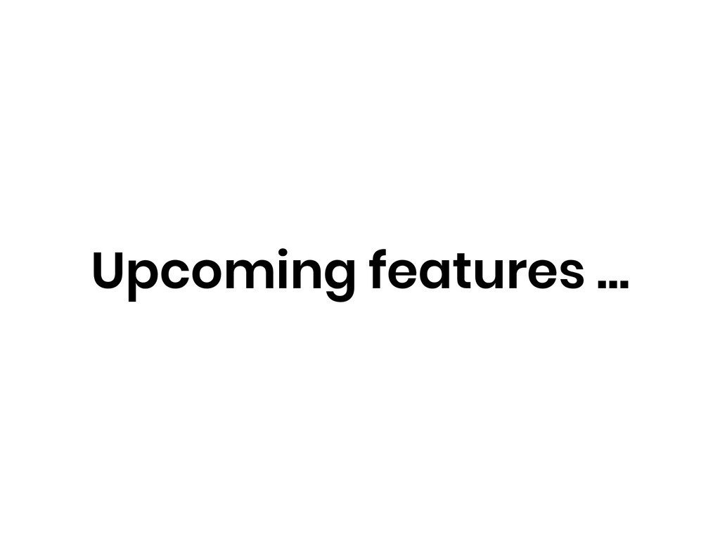 Upcoming features …