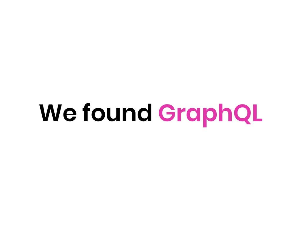 We found GraphQL
