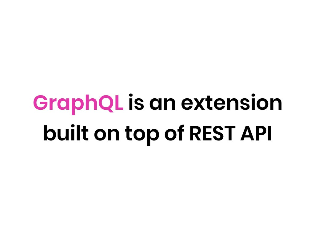 GraphQL is an extension built on top of REST API