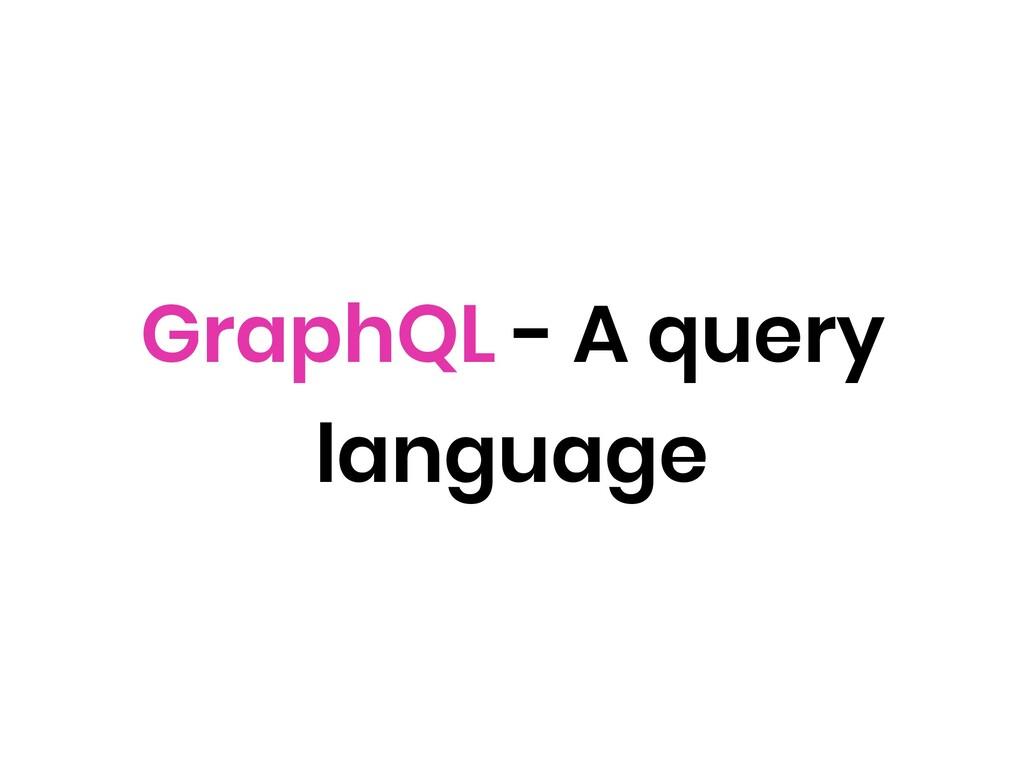 GraphQL - A query language