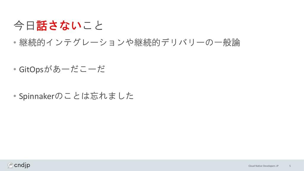 Cloud Native Developers JP 今日話さないこと • 継続的インテグレー...