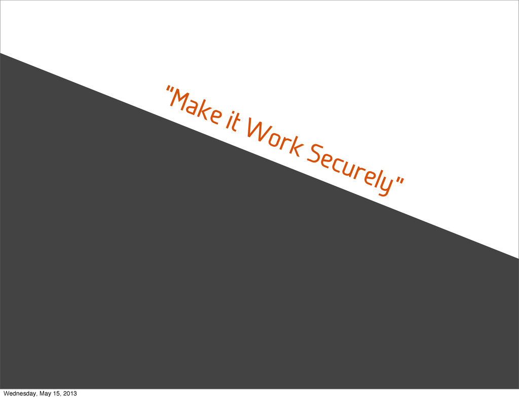 """""""Make it Work Securely"""" Wednesday, May 15, 2013"""