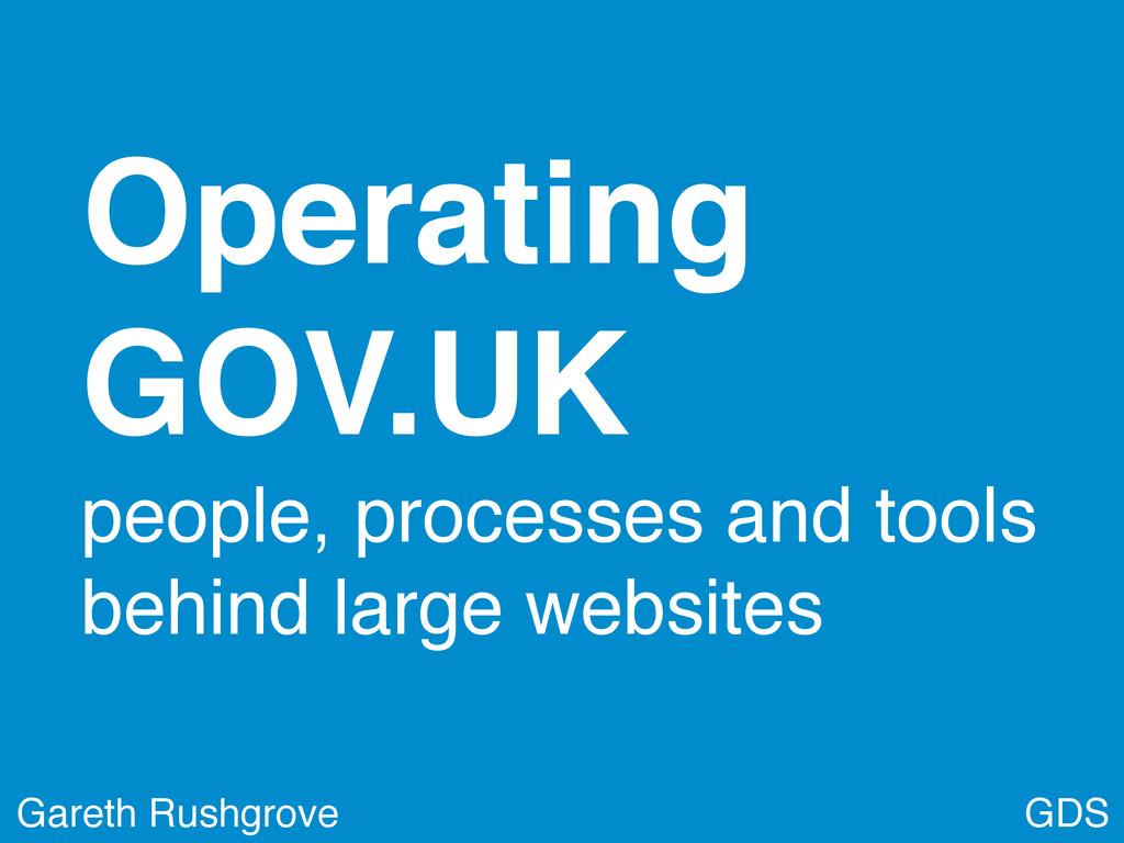 GDS Gareth Rushgrove Operating GOV.UK people, p...