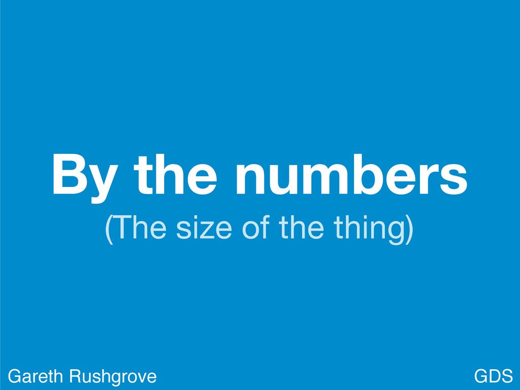 By the numbers (The size of the thing) GDS Gare...