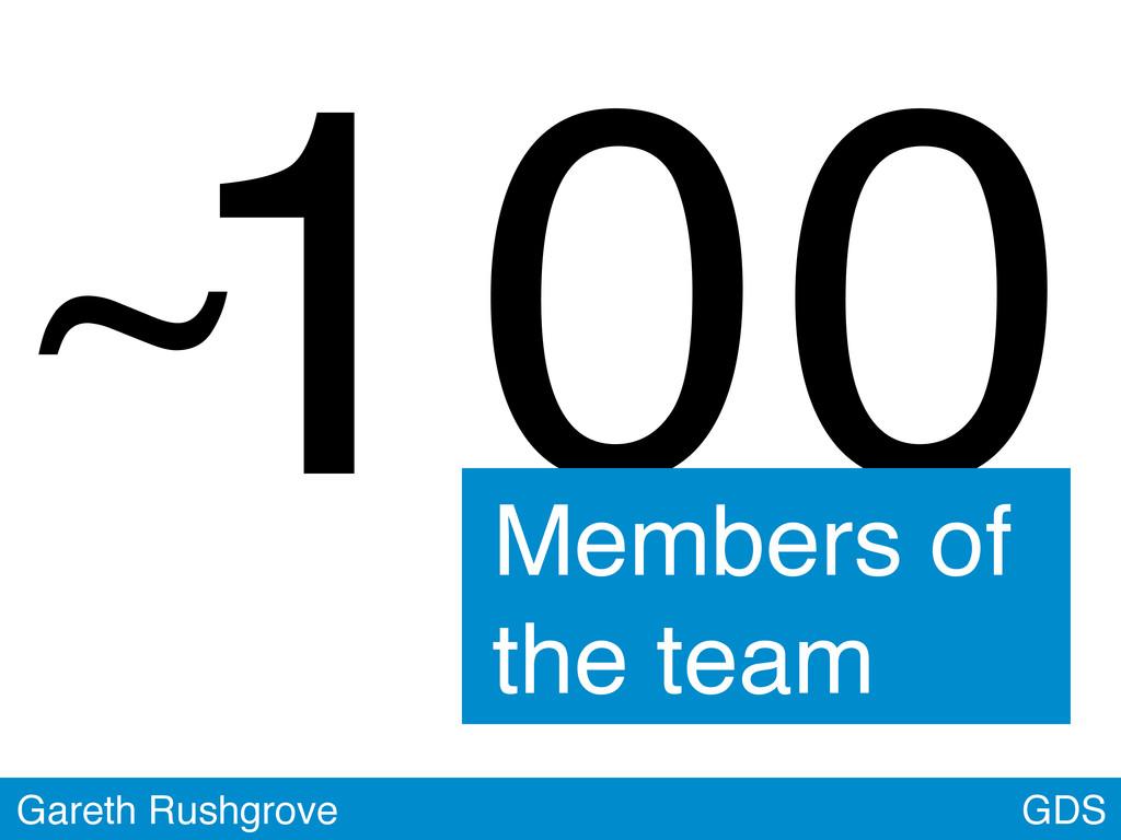 GDS Gareth Rushgrove 100 Members of the team ~