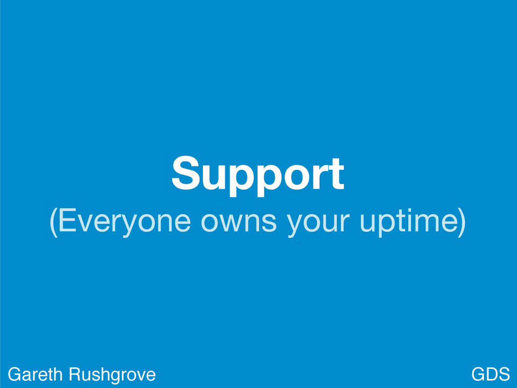 Support (Everyone owns your uptime) GDS Gareth ...