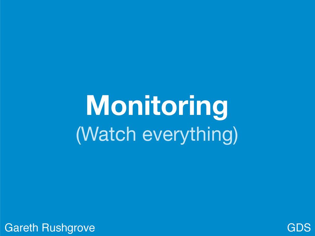 Monitoring (Watch everything) GDS Gareth Rushgr...