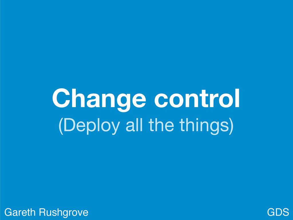 Change control (Deploy all the things) GDS Gare...