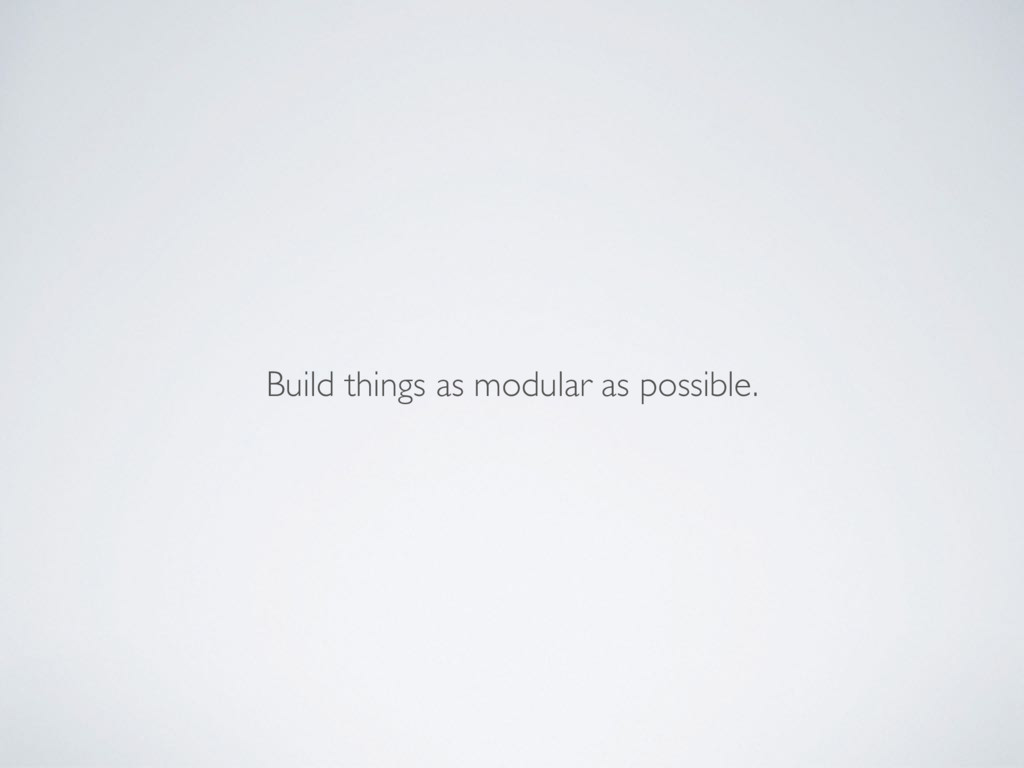Build things as modular as possible.