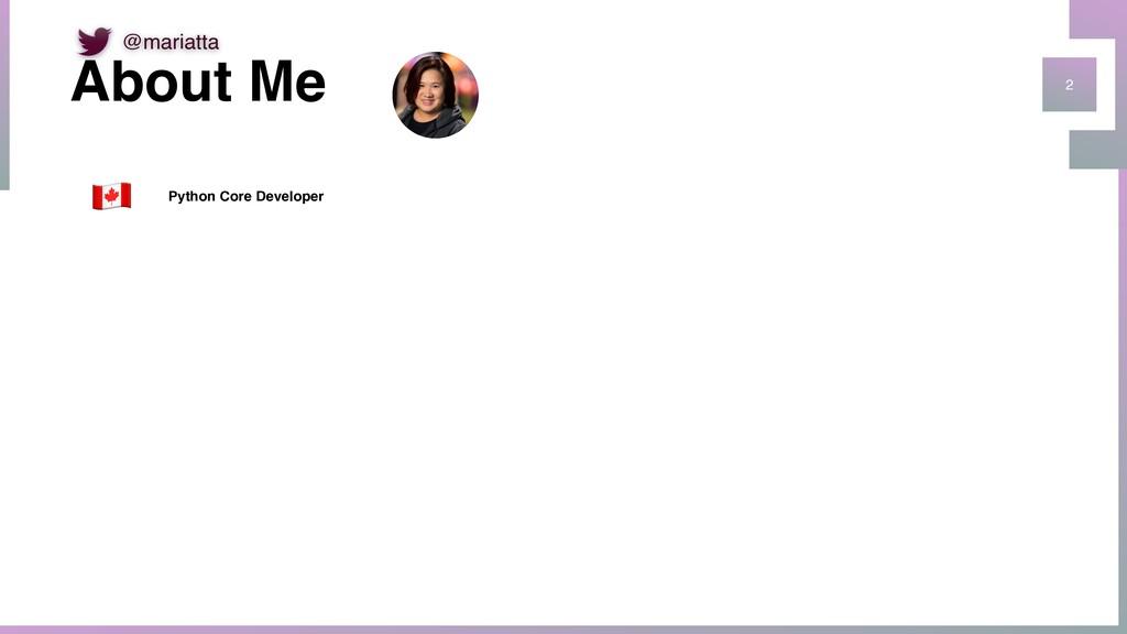 """2 About Me """" Python Core Developer @mariatta"""