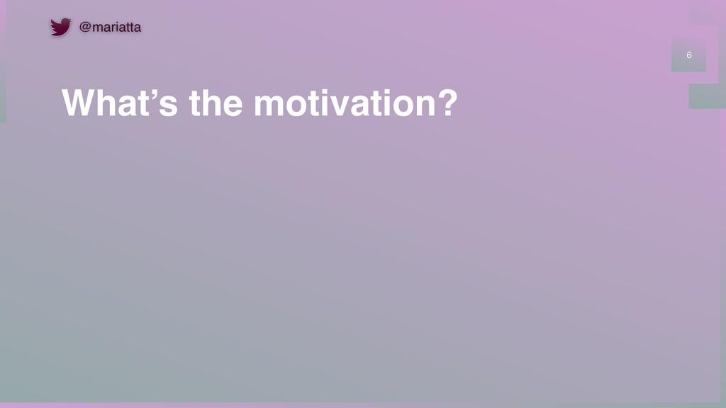 What's the motivation? 6 @mariatta