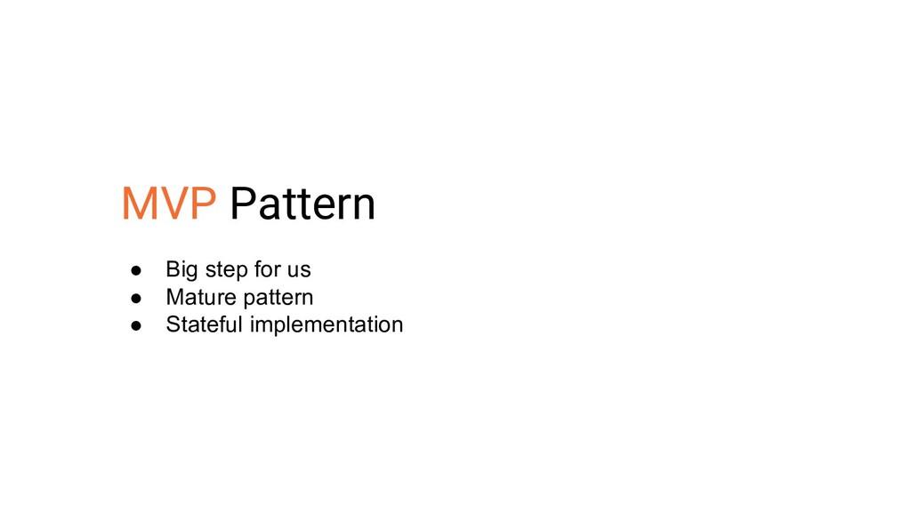 MVP Pattern ● Big step for us ● Mature pattern ...