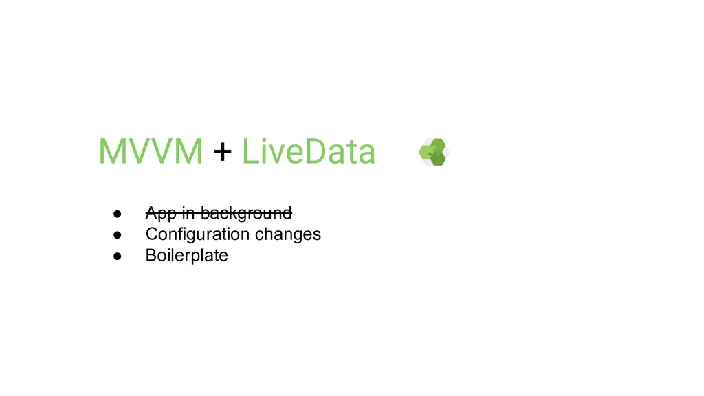 MVVM + LiveData ● App in background ● Configura...