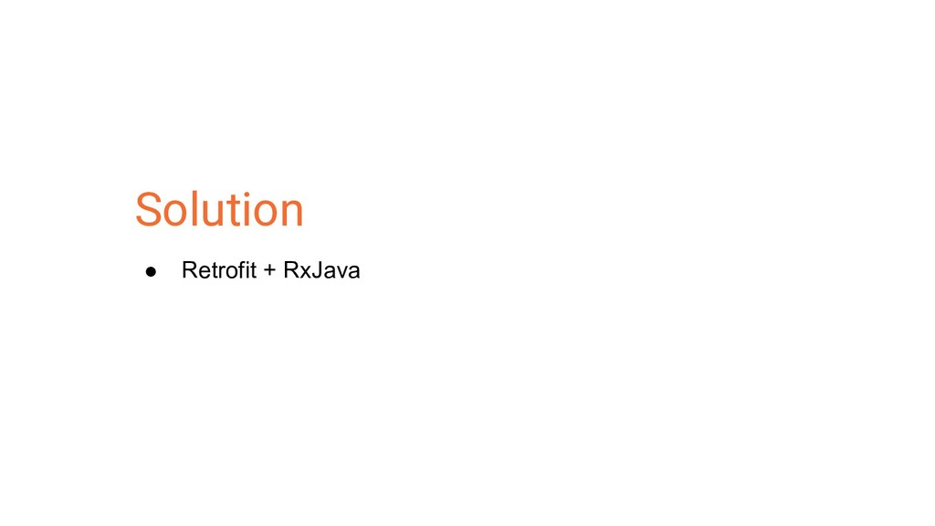Solution ● Retrofit + RxJava