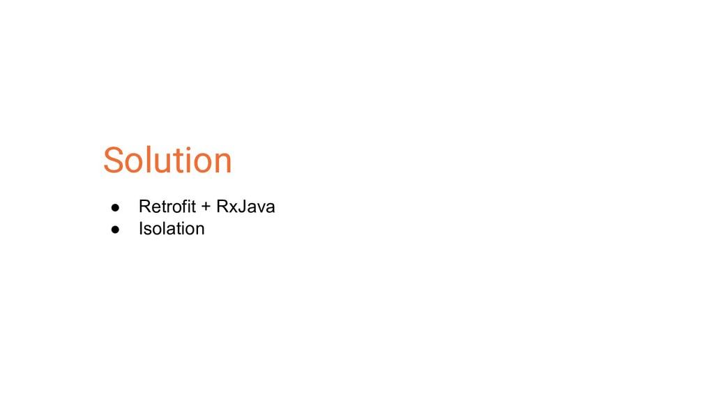 Solution ● Retrofit + RxJava ● Isolation