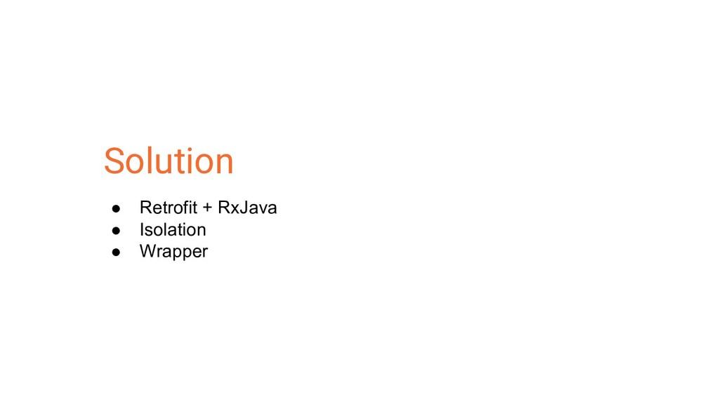 Solution ● Retrofit + RxJava ● Isolation ● Wrap...