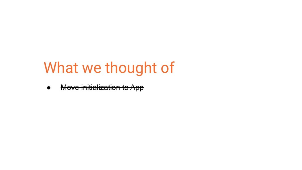 What we thought of ● Move initialization to App